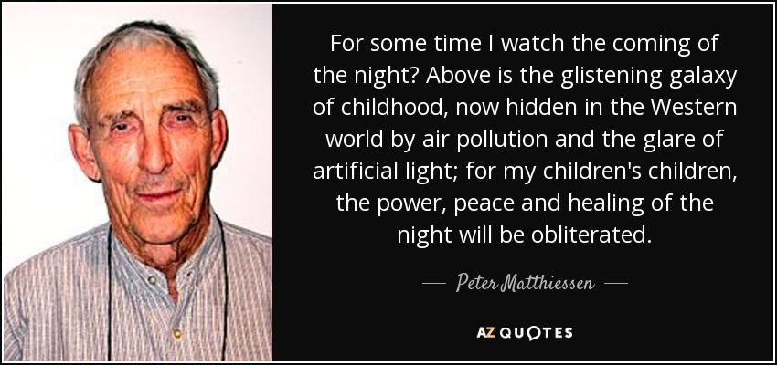 For some time I watch the coming of the night? Above is the glistening galaxy of childhood, now hidden in the Western world by air pollution and the glare of artificial light; for my children's children, the power, peace and healing of the night will be obliterated. - Peter Matthiessen