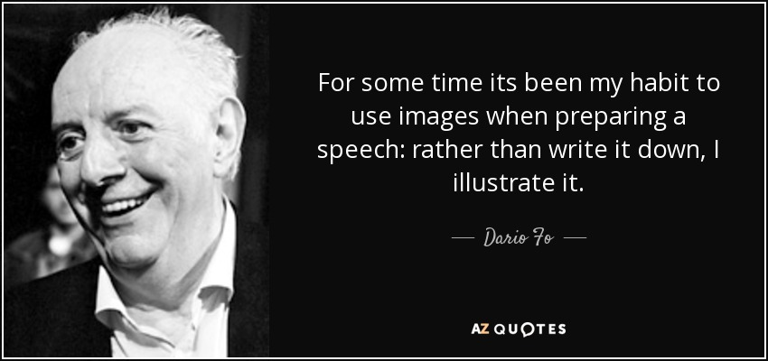 For some time its been my habit to use images when preparing a speech: rather than write it down, I illustrate it. - Dario Fo