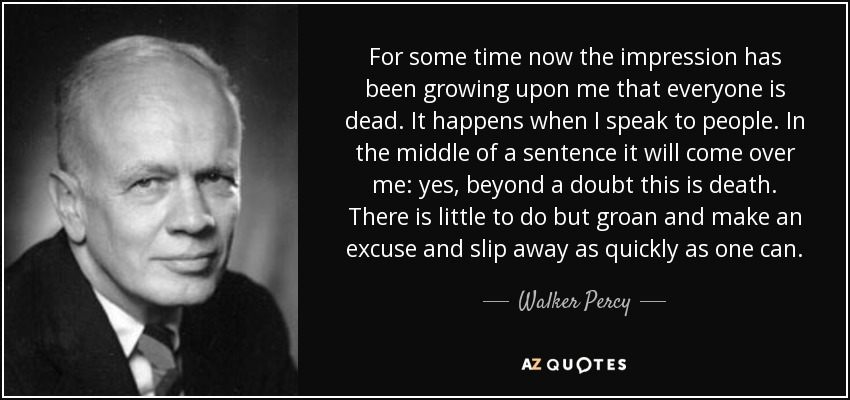 For some time now the impression has been growing upon me that everyone is dead. It happens when I speak to people. In the middle of a sentence it will come over me: yes, beyond a doubt this is death. There is little to do but groan and make an excuse and slip away as quickly as one can. - Walker Percy