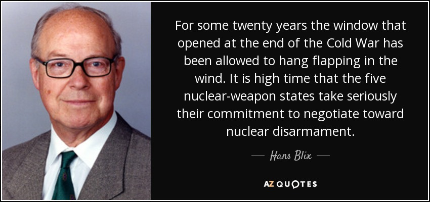 For some twenty years the window that opened at the end of the Cold War has been allowed to hang flapping in the wind. It is high time that the five nuclear-weapon states take seriously their commitment to negotiate toward nuclear disarmament. - Hans Blix