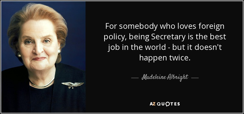 For somebody who loves foreign policy, being Secretary is the best job in the world - but it doesn't happen twice. - Madeleine Albright