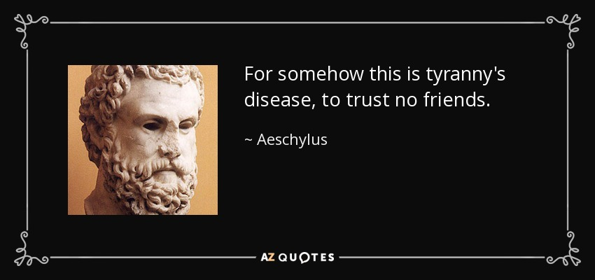 For somehow this is tyranny's disease, to trust no friends. - Aeschylus