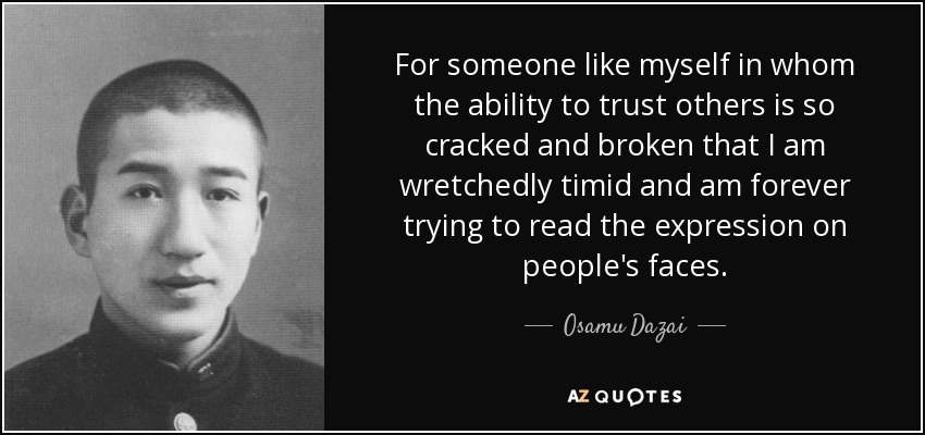 For someone like myself in whom the ability to trust others is so cracked and broken that I am wretchedly timid and am forever trying to read the expression on people's faces. - Osamu Dazai