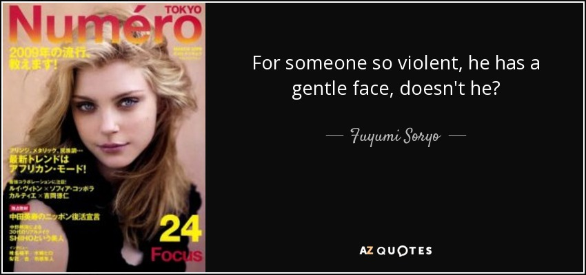 For someone so violent, he has a gentle face, doesn't he? - Fuyumi Soryo