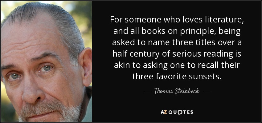 For someone who loves literature, and all books on principle, being asked to name three titles over a half century of serious reading is akin to asking one to recall their three favorite sunsets. - Thomas Steinbeck