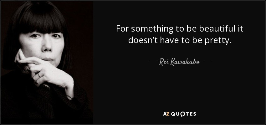 For something to be beautiful it doesn't have to be pretty. - Rei Kawakubo