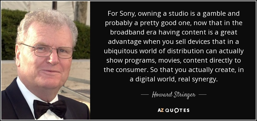For Sony, owning a studio is a gamble and probably a pretty good one, now that in the broadband era having content is a great advantage when you sell devices that in a ubiquitous world of distribution can actually show programs, movies, content directly to the consumer. So that you actually create, in a digital world, real synergy. - Howard Stringer