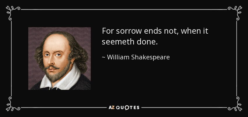 For sorrow ends not, when it seemeth done. - William Shakespeare
