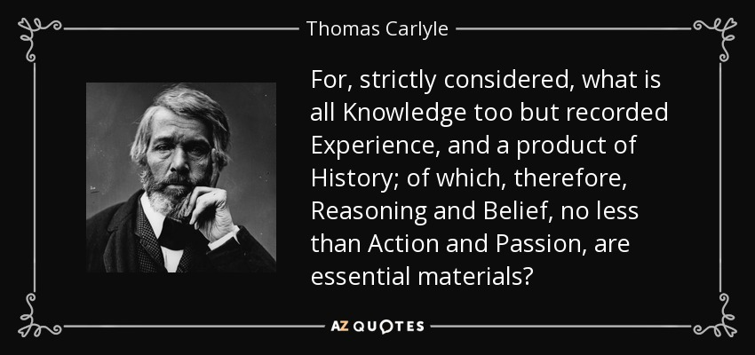 For, strictly considered, what is all Knowledge too but recorded Experience, and a product of History; of which, therefore, Reasoning and Belief, no less than Action and Passion, are essential materials? - Thomas Carlyle