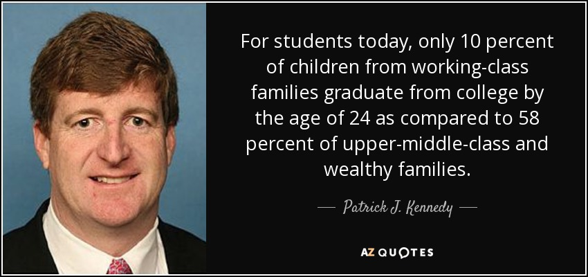 For students today, only 10 percent of children from working-class families graduate from college by the age of 24 as compared to 58 percent of upper-middle-class and wealthy families. - Patrick J. Kennedy
