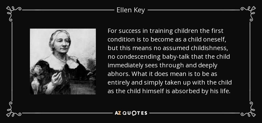 For success in training children the first condition is to become as a child oneself, but this means no assumed childishness, no condescending baby-talk that the child immediately sees through and deeply abhors. What it does mean is to be as entirely and simply taken up with the child as the child himself is absorbed by his life. - Ellen Key