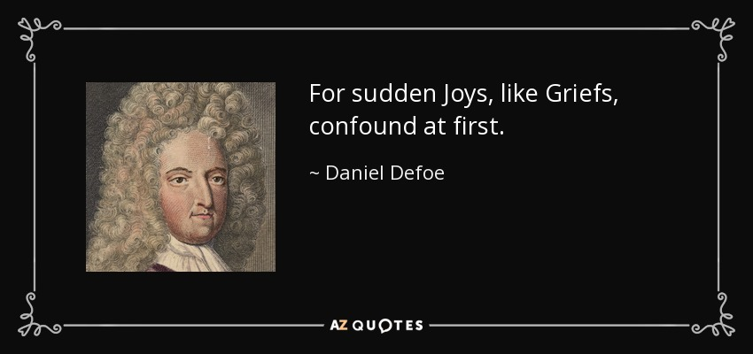 For sudden Joys, like Griefs, confound at first. - Daniel Defoe