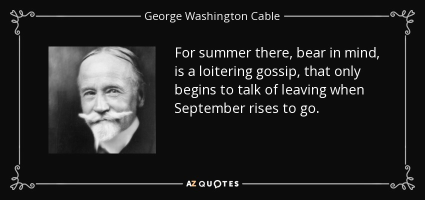 For summer there, bear in mind, is a loitering gossip, that only begins to talk of leaving when September rises to go. - George Washington Cable
