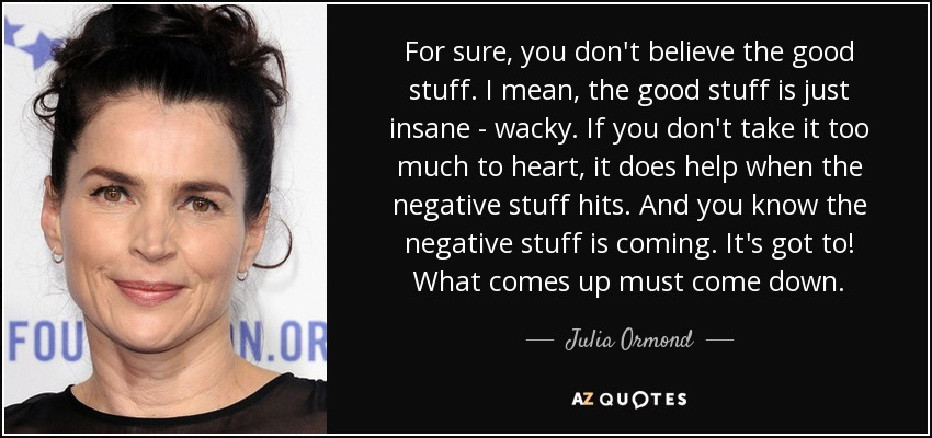 For sure, you don't believe the good stuff. I mean, the good stuff is just insane - wacky. If you don't take it too much to heart, it does help when the negative stuff hits. And you know the negative stuff is coming. It's got to! What comes up must come down. - Julia Ormond