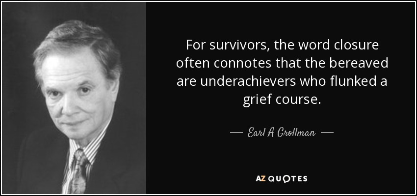 For survivors, the word closure often connotes that the bereaved are underachievers who flunked a grief course. - Earl A Grollman