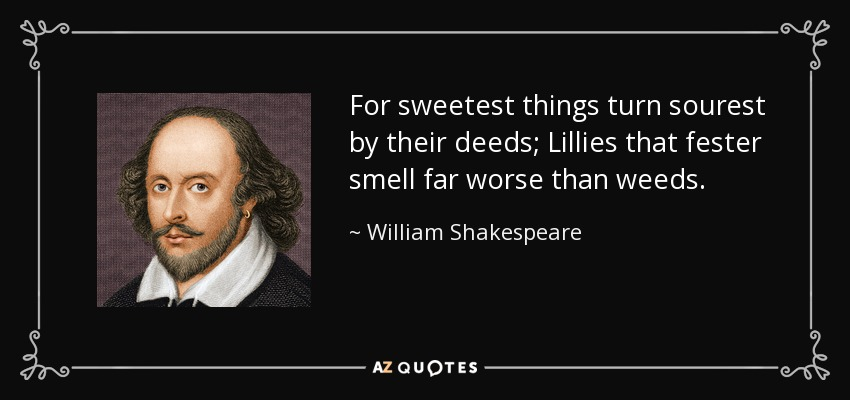 For sweetest things turn sourest by their deeds; Lillies that fester smell far worse than weeds. - William Shakespeare