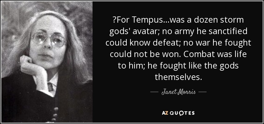 ‎For Tempus...was a dozen storm gods' avatar; no army he sanctified could know defeat; no war he fought could not be won. Combat was life to him; he fought like the gods themselves. - Janet Morris