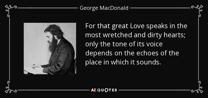 For that great Love speaks in the most wretched and dirty hearts; only the tone of its voice depends on the echoes of the place in which it sounds. - George MacDonald