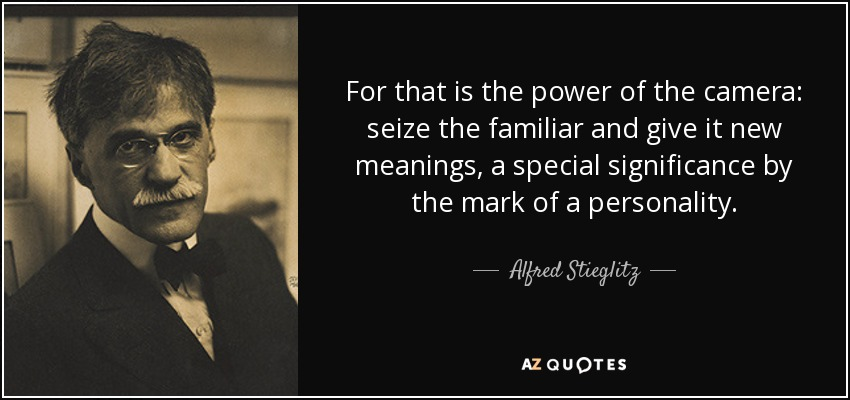 For that is the power of the camera: seize the familiar and give it new meanings, a special significance by the mark of a personality. - Alfred Stieglitz