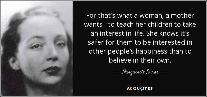 For that's what a woman, a mother wants - to teach her children to take an interest in life. She knows it's safer for them to be interested in other people's happiness than to believe in their own. - Marguerite Duras