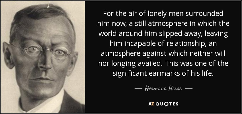 For the air of lonely men surrounded him now, a still atmosphere in which the world around him slipped away, leaving him incapable of relationship, an atmosphere against which neither will nor longing availed. This was one of the significant earmarks of his life. - Hermann Hesse