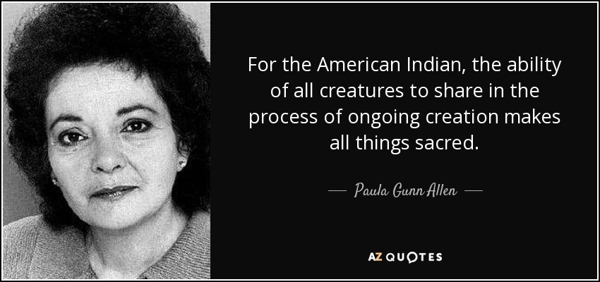 For the American Indian, the ability of all creatures to share in the process of ongoing creation makes all things sacred. - Paula Gunn Allen