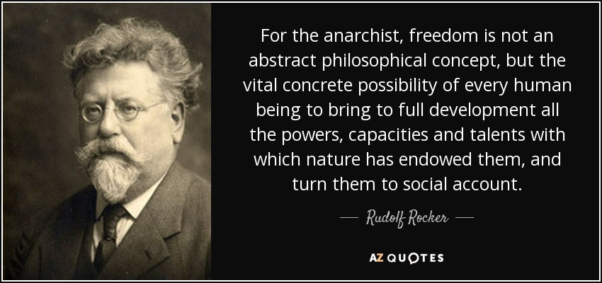 For the anarchist, freedom is not an abstract philosophical concept, but the vital concrete possibility of every human being to bring to full development all the powers, capacities and talents with which nature has endowed them, and turn them to social account. - Rudolf Rocker