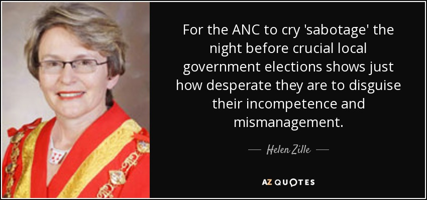 For the ANC to cry 'sabotage' the night before crucial local government elections shows just how desperate they are to disguise their incompetence and mismanagement. - Helen Zille