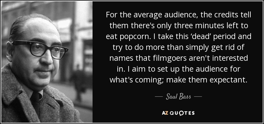 For the average audience, the credits tell them there's only three minutes left to eat popcorn. I take this 'dead' period and try to do more than simply get rid of names that filmgoers aren't interested in. I aim to set up the audience for what's coming; make them expectant. - Saul Bass