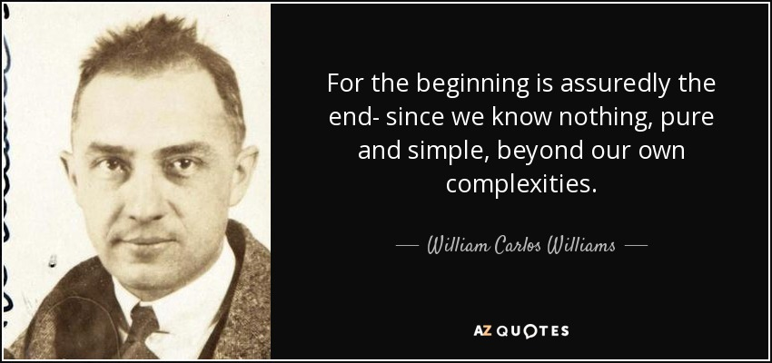 For the beginning is assuredly the end- since we know nothing, pure and simple, beyond our own complexities. - William Carlos Williams