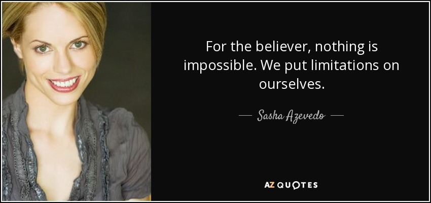 For the believer, nothing is impossible. We put limitations on ourselves. - Sasha Azevedo