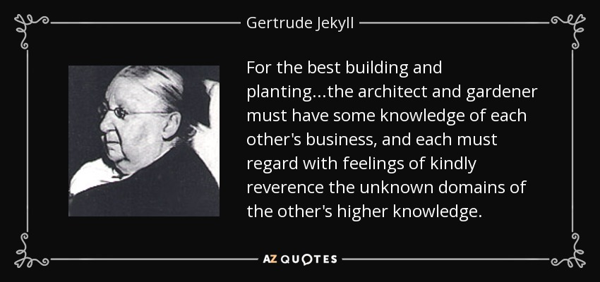 For the best building and planting...the architect and gardener must have some knowledge of each other's business, and each must regard with feelings of kindly reverence the unknown domains of the other's higher knowledge. - Gertrude Jekyll