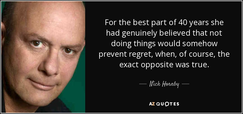 For the best part of 40 years she had genuinely believed that not doing things would somehow prevent regret, when, of course, the exact opposite was true. - Nick Hornby