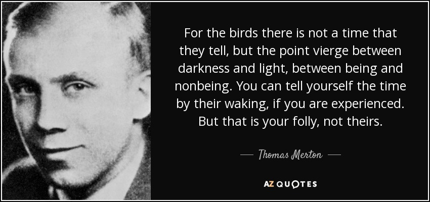 For the birds there is not a time that they tell, but the point vierge between darkness and light, between being and nonbeing. You can tell yourself the time by their waking, if you are experienced. But that is your folly, not theirs. - Thomas Merton