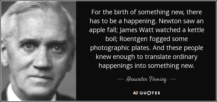 For the birth of something new, there has to be a happening. Newton saw an apple fall; James Watt watched a kettle boil; Roentgen fogged some photographic plates. And these people knew enough to translate ordinary happenings into something new. - Alexander Fleming