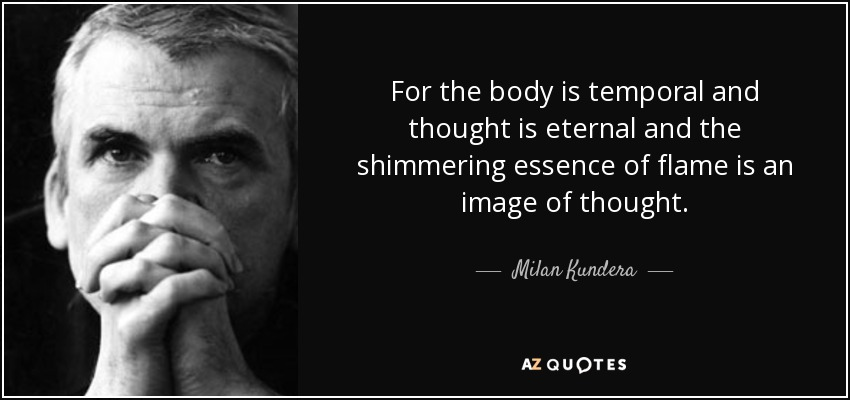 For the body is temporal and thought is eternal and the shimmering essence of flame is an image of thought. - Milan Kundera