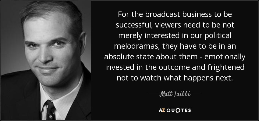 For the broadcast business to be successful, viewers need to be not merely interested in our political melodramas, they have to be in an absolute state about them - emotionally invested in the outcome and frightened not to watch what happens next. - Matt Taibbi