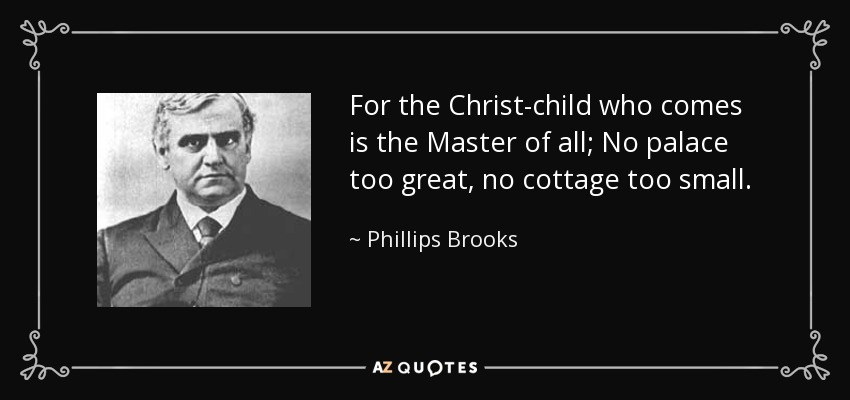 For the Christ-child who comes is the Master of all; No palace too great, no cottage too small. - Phillips Brooks