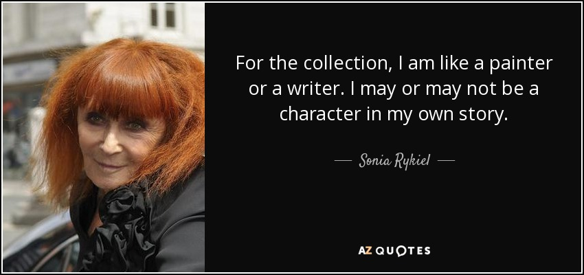 For the collection, I am like a painter or a writer. I may or may not be a character in my own story. - Sonia Rykiel