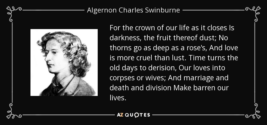 For the crown of our life as it closes Is darkness, the fruit thereof dust; No thorns go as deep as a rose's, And love is more cruel than lust. Time turns the old days to derision, Our loves into corpses or wives; And marriage and death and division Make barren our lives. - Algernon Charles Swinburne