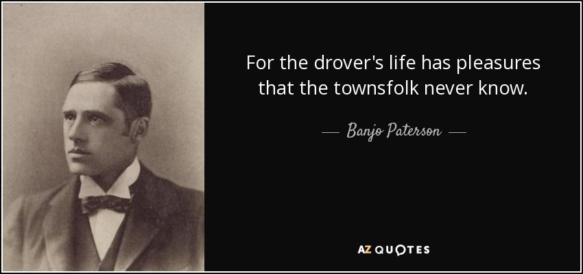 For the drover's life has pleasures that the townsfolk never know. - Banjo Paterson