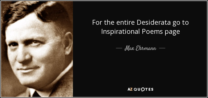 For the entire Desiderata go to Inspirational Poems page - Max Ehrmann