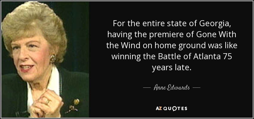 For the entire state of Georgia, having the premiere of Gone With the Wind on home ground was like winning the Battle of Atlanta 75 years late. - Anne Edwards