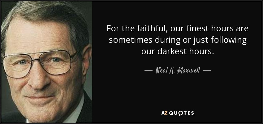 For the faithful, our finest hours are sometimes during or just following our darkest hours. - Neal A. Maxwell