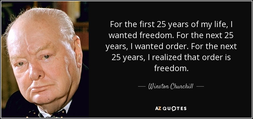 For the first 25 years of my life, I wanted freedom. For the next 25 years, I wanted order. For the next 25 years, I realized that order is freedom. - Winston Churchill