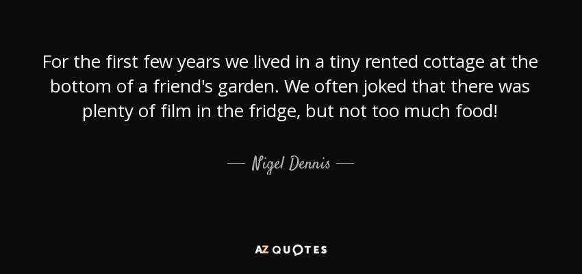 For the first few years we lived in a tiny rented cottage at the bottom of a friend's garden. We often joked that there was plenty of film in the fridge, but not too much food! - Nigel Dennis
