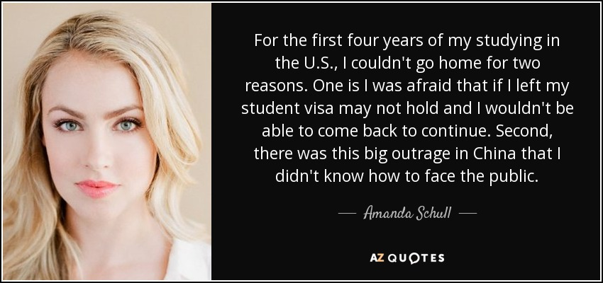 For the first four years of my studying in the U.S., I couldn't go home for two reasons. One is I was afraid that if I left my student visa may not hold and I wouldn't be able to come back to continue. Second, there was this big outrage in China that I didn't know how to face the public. - Amanda Schull
