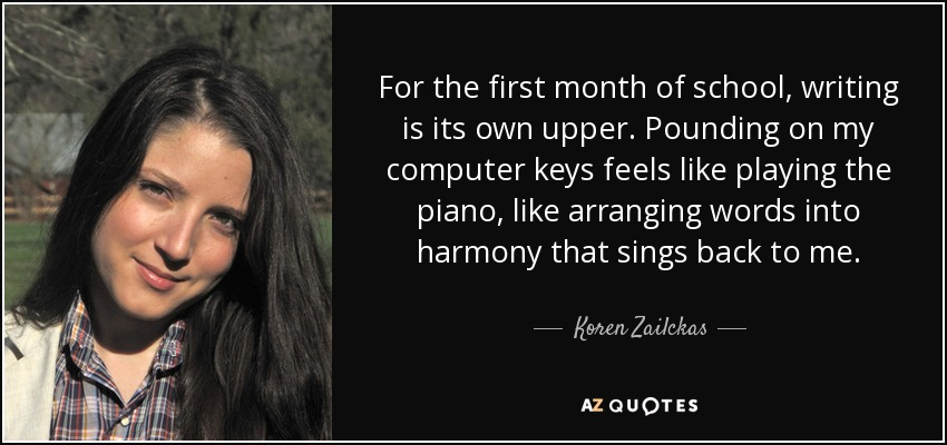 For the first month of school, writing is its own upper. Pounding on my computer keys feels like playing the piano, like arranging words into harmony that sings back to me. - Koren Zailckas