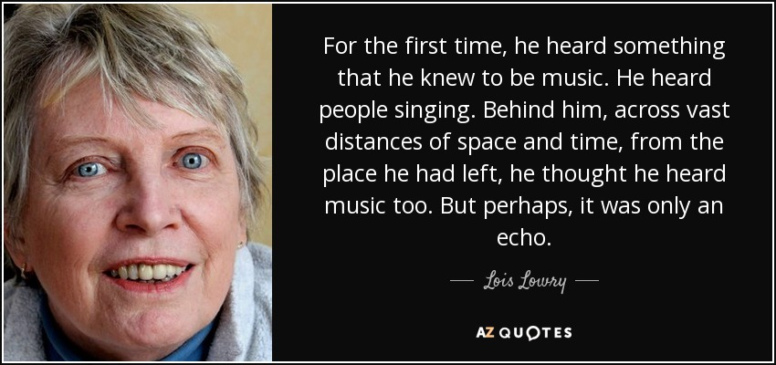 For the first time, he heard something that he knew to be music. He heard people singing. Behind him, across vast distances of space and time, from the place he had left, he thought he heard music too. But perhaps, it was only an echo. - Lois Lowry