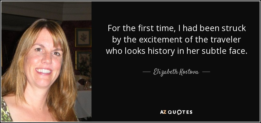 For the first time, I had been struck by the excitement of the traveler who looks history in her subtle face. - Elizabeth Kostova